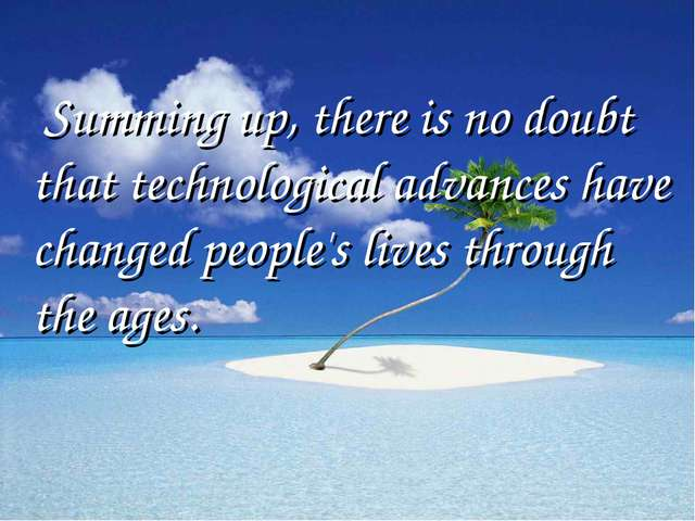 Summing up, there is no doubt that technological advances have changed peopl...