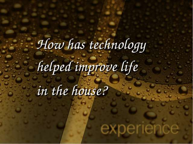 How has technology helped improve life in the house?