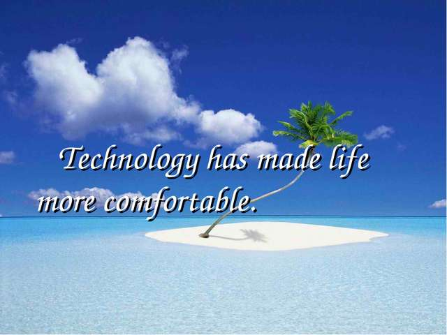 Technology has made life more comfortable.