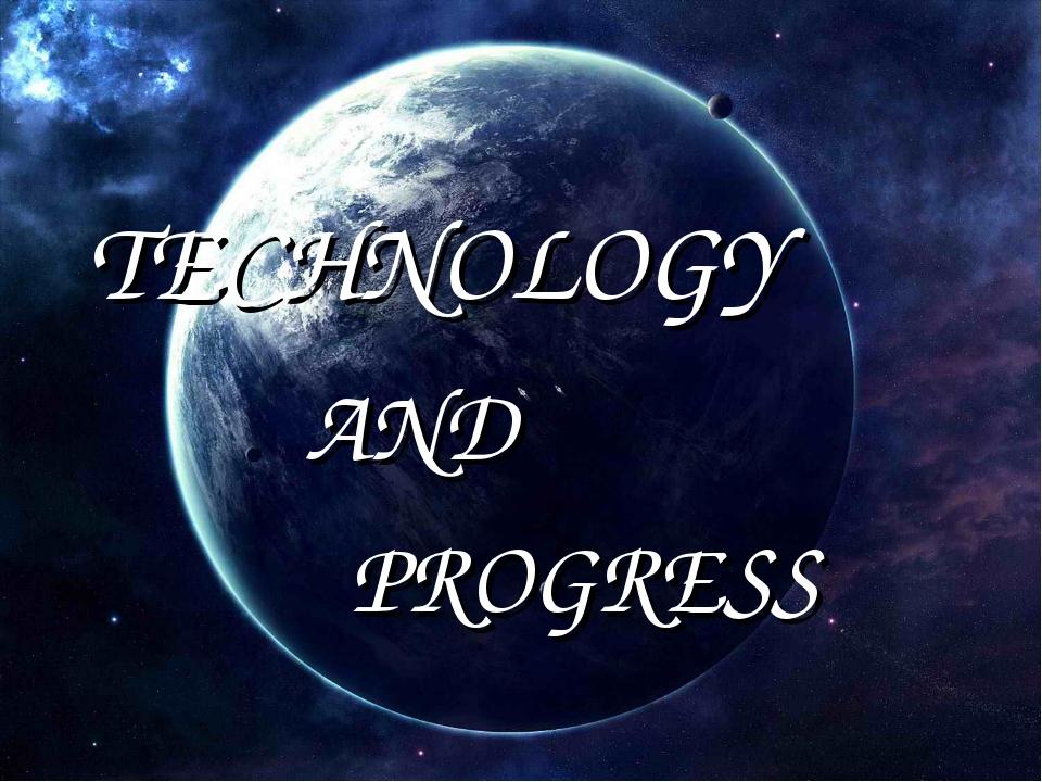 TECHNOLOGY AND PROGRESS