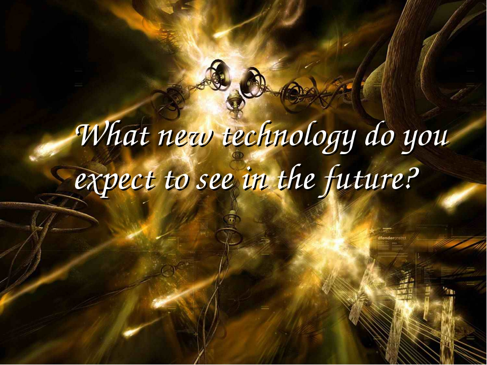 What new technology do you expect to see in the future?