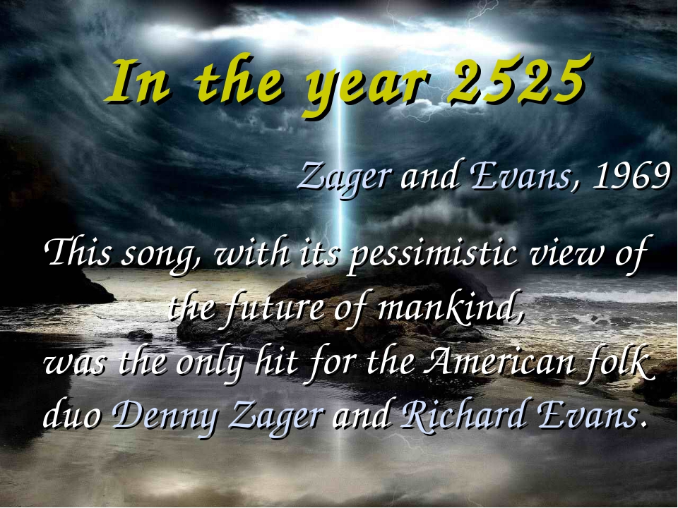 In the year 2525 Zager and Evans, 1969 This song, with its pessimistic view o...
