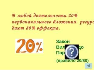 В любой деятельности 20% первоначального вложения ресурса дают 80% эффекта. З