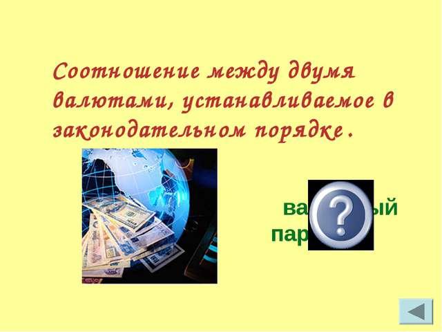 Соотношение между двумя валютами, устанавливаемое в законодательном порядке ....