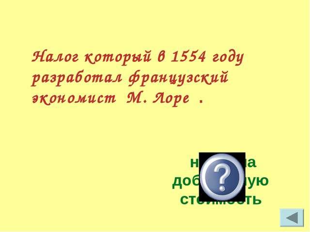 Налог который в 1554 году разработал французский экономист М. Лоре . налог на...