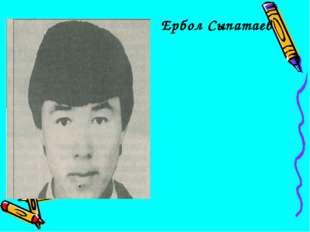 Ербол Сыпатаев 1964 жылы Алшынбековтер шаңырағының тұңғышы болып өмірге келег