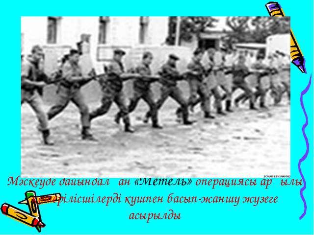 Мәскеуде дайындалған «Метель» операциясы арқылы көтерілісшілерді күшпен басып...