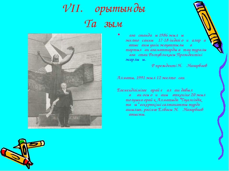 VІІ. Қорытынды Тағзым Қазақстандағы 1986 жылғы желтоқсанның 17-18-індегі оқи...