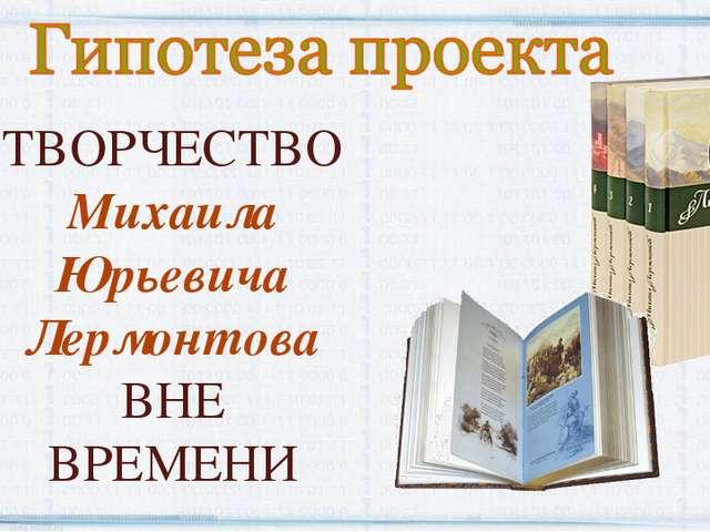 ТВОРЧЕСТВО Михаила Юрьевича Лермонтова ВНЕ ВРЕМЕНИ