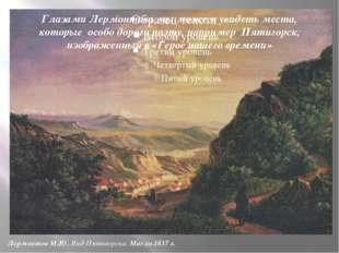 Глазами Лермонтова мы можем увидеть места, которые особо дороги поэту, наприм
