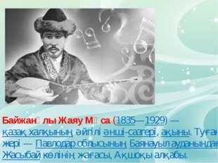 Байжанұлы Жаяу Мұса (1835—1929)— қазақ халқының әйгілі әнші-сазгері, ақыны.