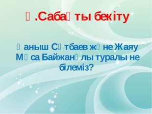 Ү.Сабақты бекіту Қаныш Сәтбаев және Жаяу Мұса Байжанұлы туралы не білеміз?
