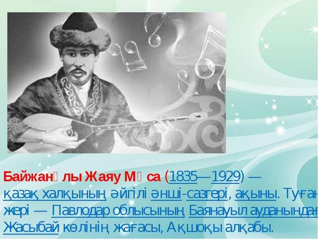 Байжанұлы Жаяу Мұса (1835—1929)— қазақ халқының әйгілі әнші-сазгері, ақыны....