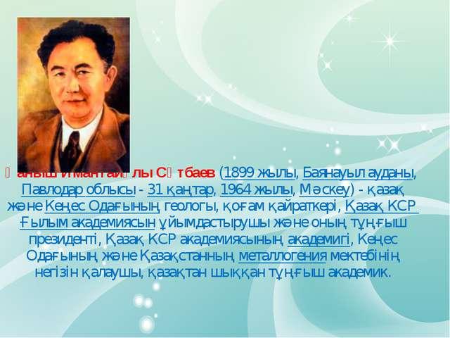 Қаныш Имантайұлы Сәтбаев (1899 жылы, Баянауыл ауданы, Павлодар облысы - 31 қ...