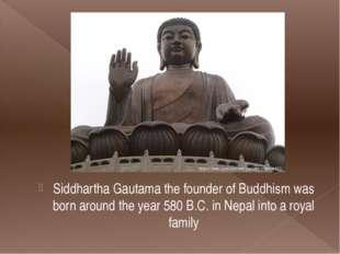 Siddhartha Gautama the founder of Buddhism was born around the year 580 B.C.