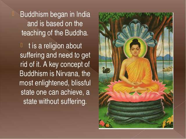 Buddhism began in India and is based on the teaching of the Buddha. t is a re...