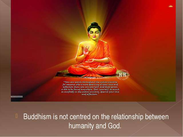 Buddhism is not centred on the relationship between humanity and God.