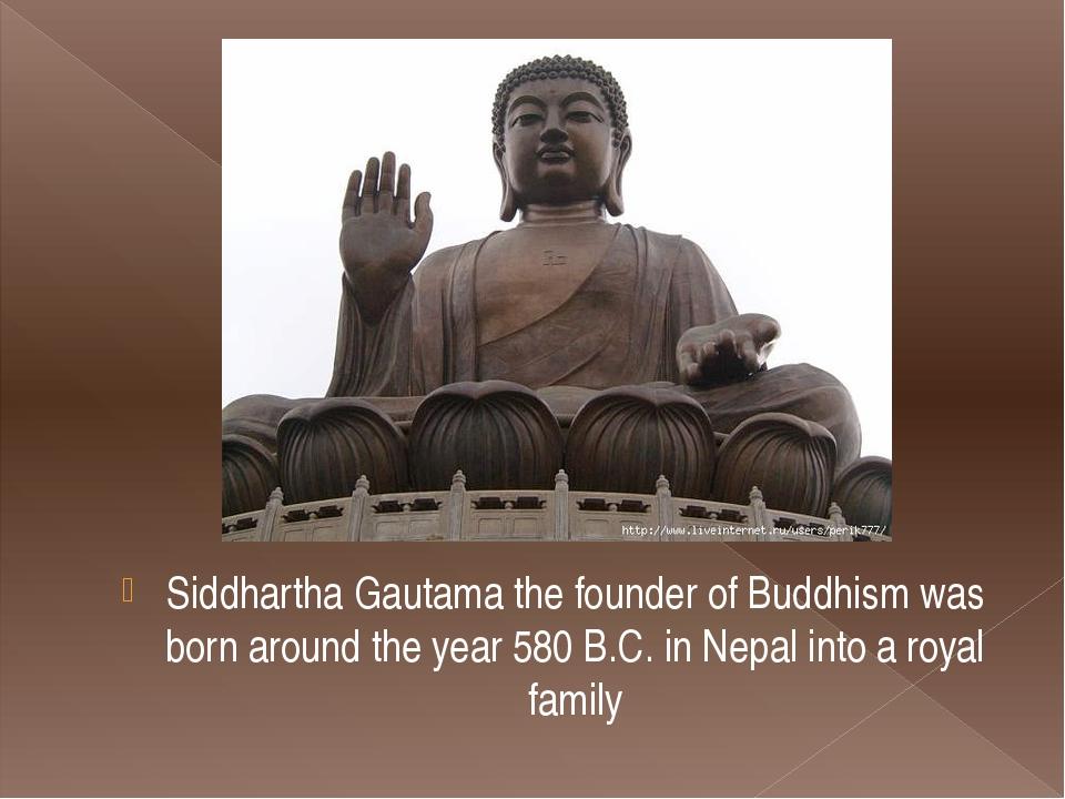 Siddhartha Gautama the founder of Buddhism was born around the year 580 B.C....