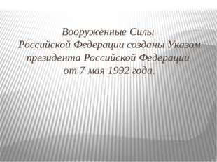 Вооруженные Силы Российской Федерации созданы Указом президента Российской Фе