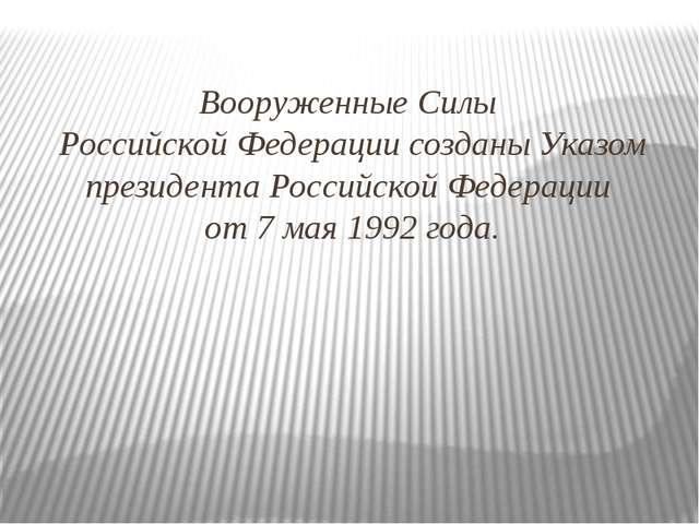 Вооруженные Силы Российской Федерации созданы Указом президента Российской Фе...