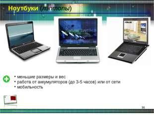 * Ноутбуки (лэптопы) меньшие размеры и вес работа от аккумуляторов (до 3-5 ча