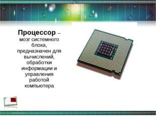 Процессор – мозг системного блока, предназначен для вычислений, обработки инф