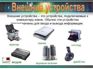 Внешние устройства – это устройства, подключаемые к компьютеру извне. Обычно