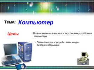 Компьютер Цель: Познакомиться с внешним и внутренним устройством компьютера.