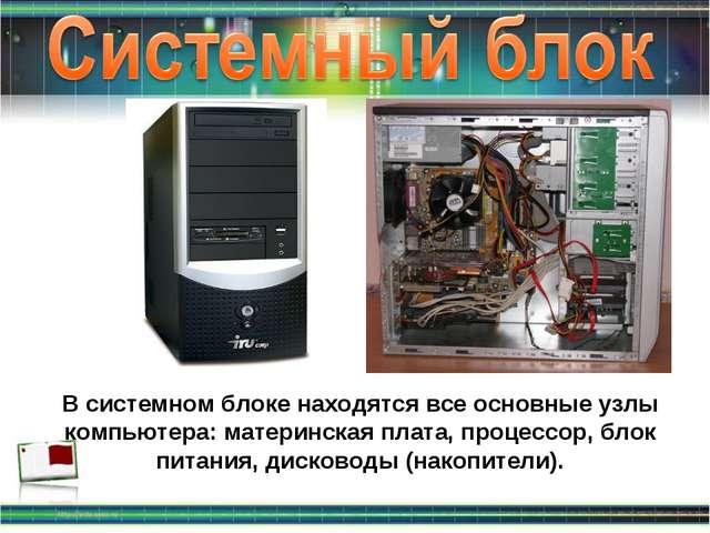 В системном блоке находятся все основные узлы компьютера: материнская плата,...