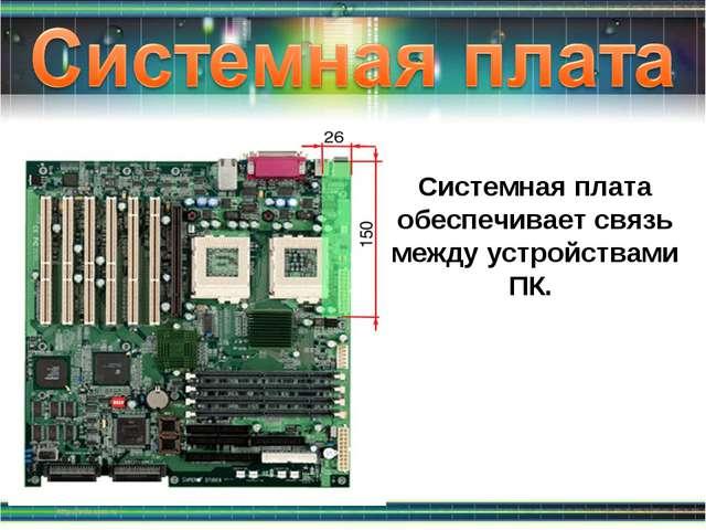Системная плата обеспечивает связь между устройствами ПК.