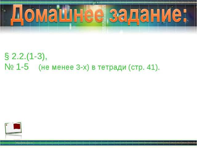 § 2.2.(1-3), № 1-5 (не менее 3-х) в тетради (стр. 41).