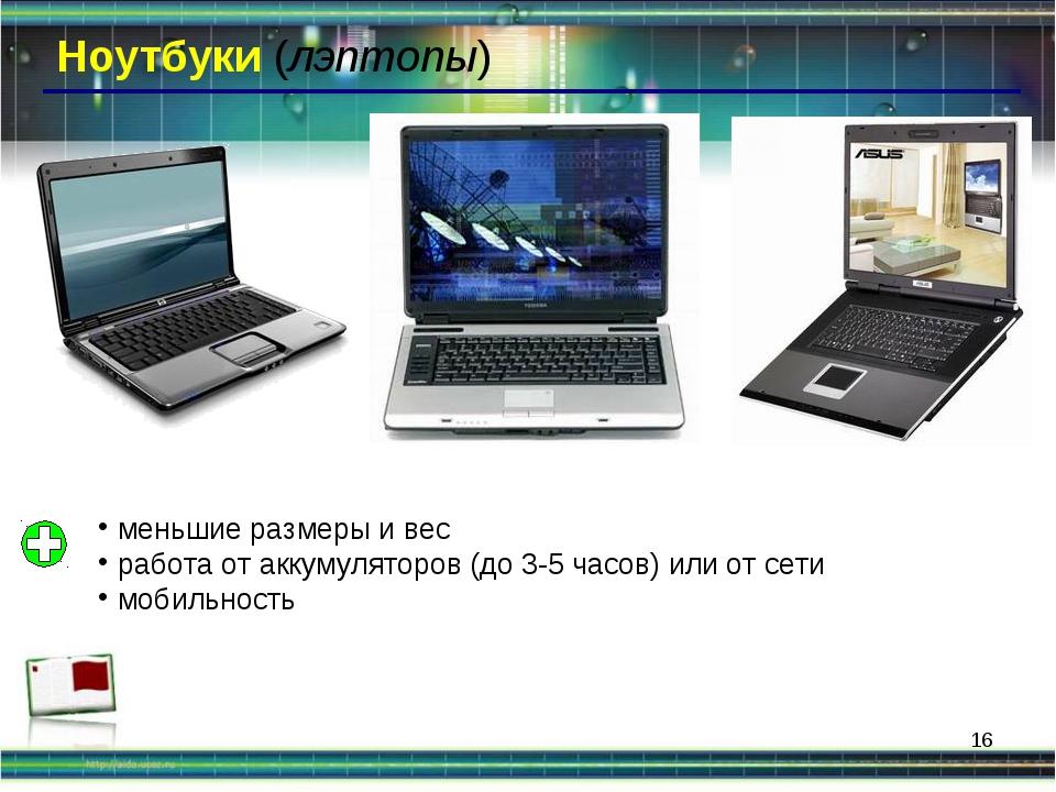 * Ноутбуки (лэптопы) меньшие размеры и вес работа от аккумуляторов (до 3-5 ча...