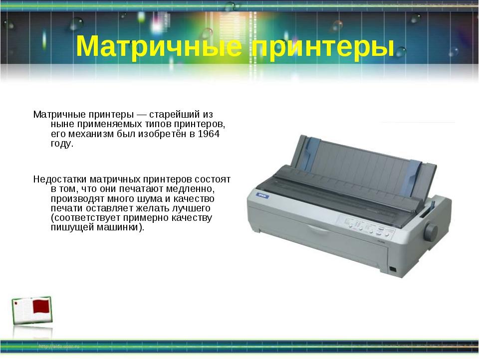 Матричные принтеры Матричные принтеры — старейший из ныне применяемых типов п...