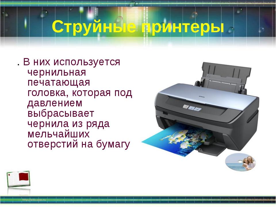 Струйные принтеры . В них используется чернильная печатающая головка, которая...