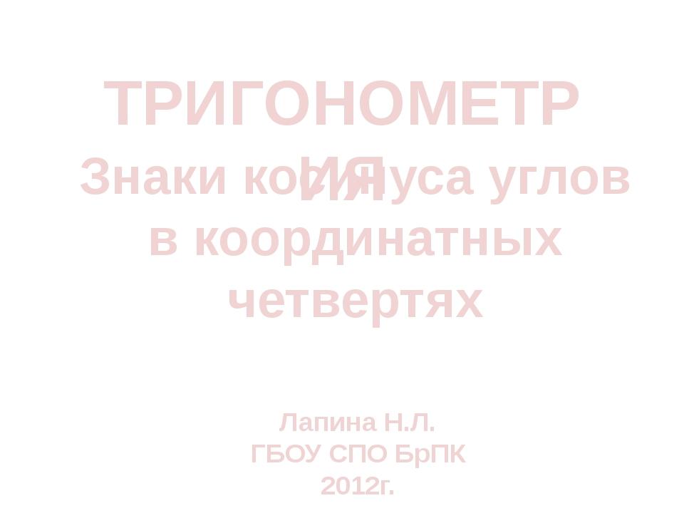 ТРИГОНОМЕТРИЯ Знаки косинуса углов в координатных четвертях Лапина Н.Л. ГБОУ...