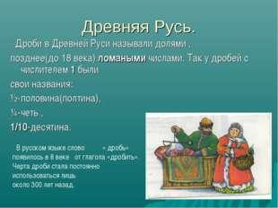 Древняя Русь. Дроби в Древней Руси называли долями , позднее(до 18 века) лома