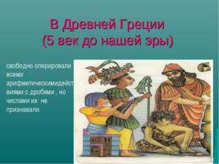 В Древней Греции (5 век до нашей эры) свободно оперировали всеми арифметическ