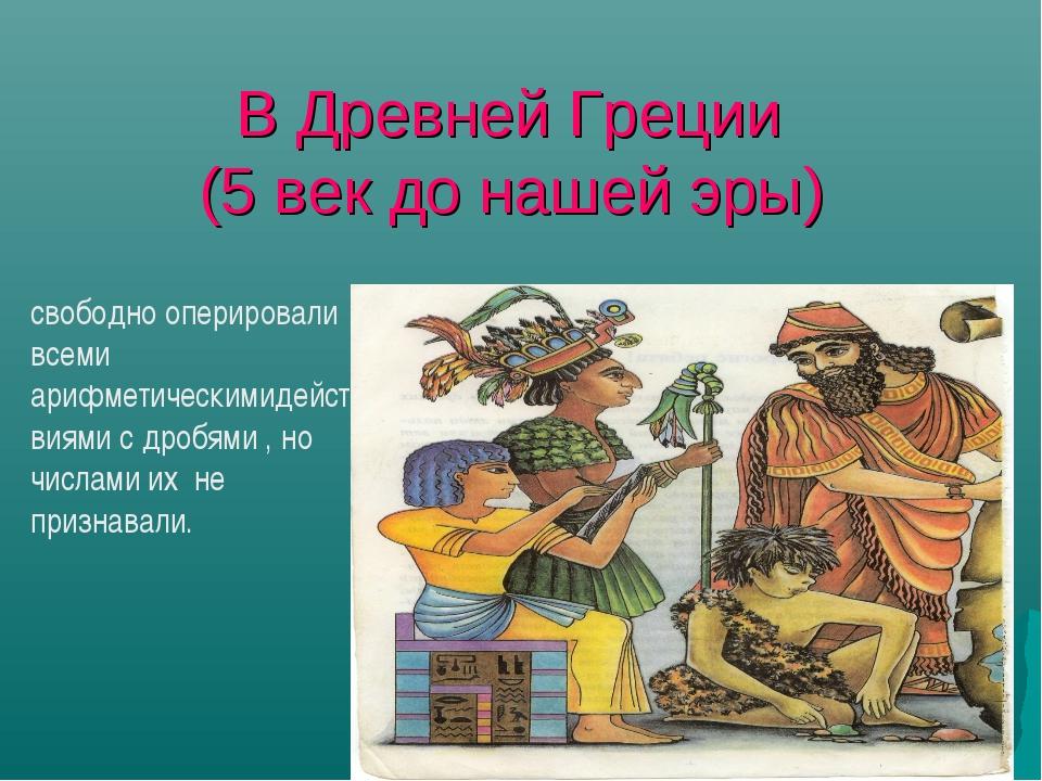 В Древней Греции (5 век до нашей эры) свободно оперировали всеми арифметическ...