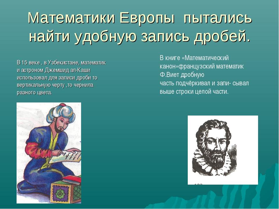Математики Европы пытались найти удобную запись дробей. В 15 веке , в Узбекис...