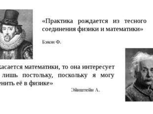«Практика рождается из тесного соединения физики и математики» Бэкон Ф. «Что