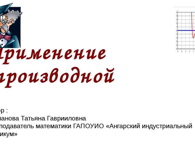 Применение производной Автор : Степанова Татьяна Гаврииловна преподаватель ма...