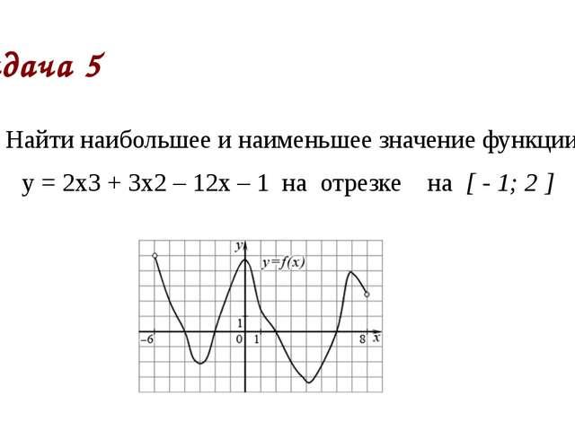 Задача 5 Найти наибольшее и наименьшее значение функции у = 2х3 + 3х2 – 12х –...