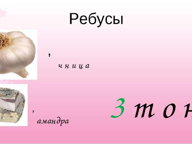 Ребусы , ч н и ц а 3 т о н , амандра
