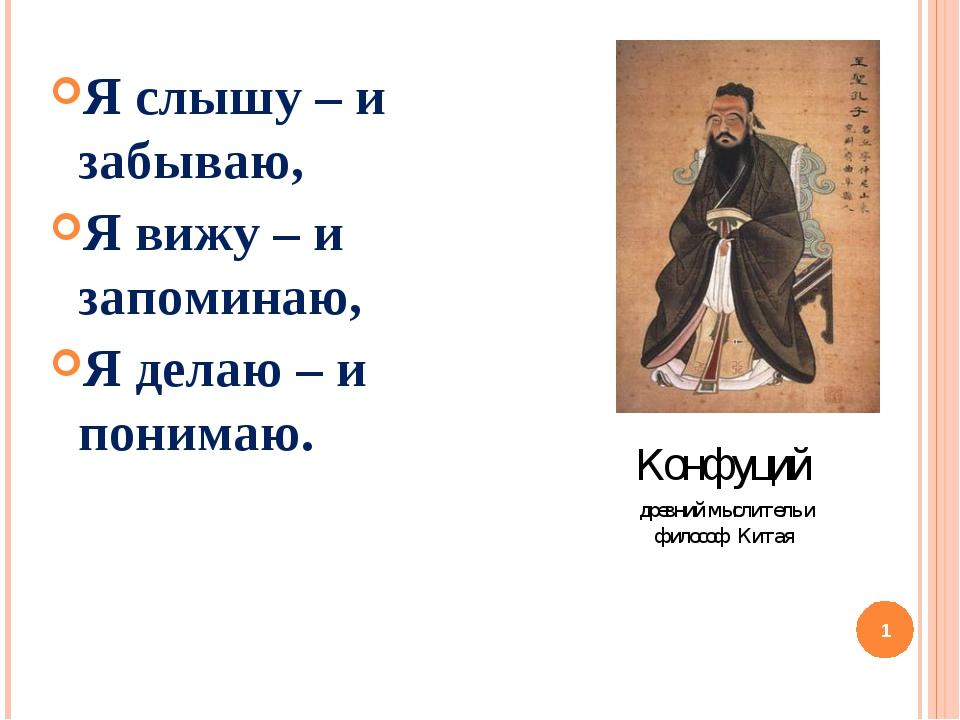 Я слышу – и забываю, Я вижу – и запоминаю, Я делаю – и понимаю. Конфуций древ...