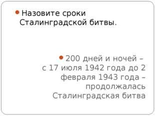 Назовите сроки Сталинградской битвы. 200 дней и ночей – с 17 июля 1942 года д