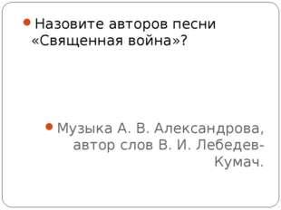 Назовите авторов песни «Священная война»? Музыка А. В. Александрова, автор сл