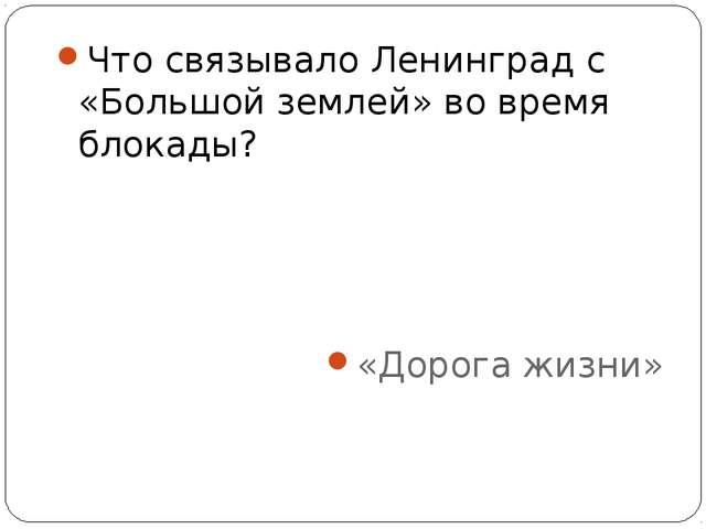 Что связывало Ленинград с «Большой землей» во время блокады? «Дорога жизни»