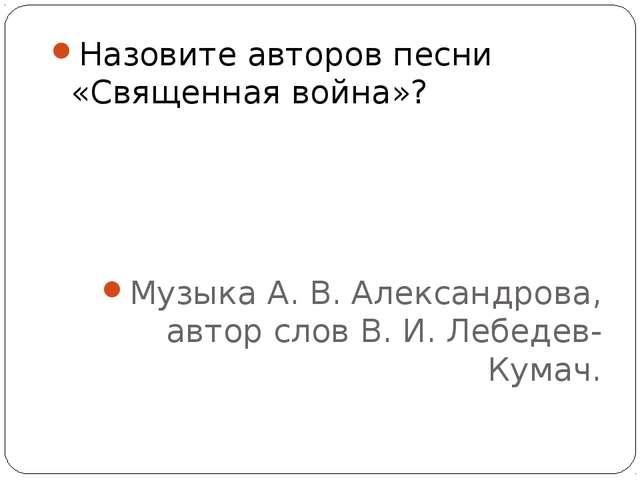 Назовите авторов песни «Священная война»? Музыка А. В. Александрова, автор сл...