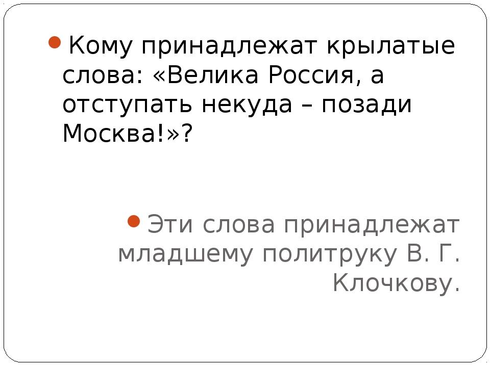Кому принадлежат крылатые слова: «Велика Россия, а отступать некуда – позади...