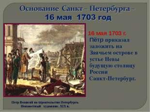 16 мая 1703 г. Пётр приказал заложить на Заячьем острове в устье Невы будущу